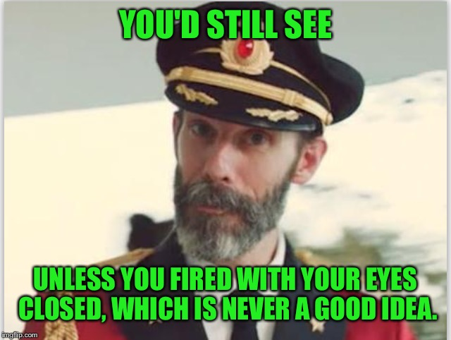 Captain obvious  | YOU'D STILL SEE UNLESS YOU FIRED WITH YOUR EYES CLOSED, WHICH IS NEVER A GOOD IDEA. | image tagged in captain obvious | made w/ Imgflip meme maker