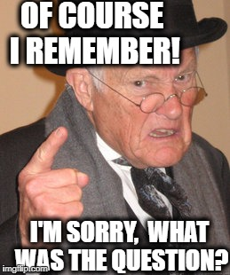 Back In My Day Meme | OF COURSE I REMEMBER! I'M SORRY,  WHAT WAS THE QUESTION? | image tagged in memes,back in my day | made w/ Imgflip meme maker
