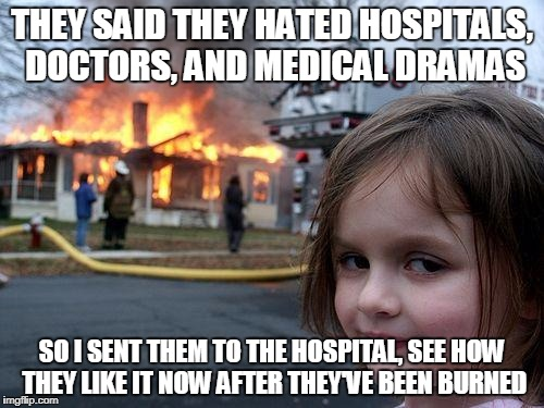 Disaster Girl Meme | THEY SAID THEY HATED HOSPITALS, DOCTORS, AND MEDICAL DRAMAS SO I SENT THEM TO THE HOSPITAL, SEE HOW THEY LIKE IT NOW AFTER THEY'VE BEEN BURN | image tagged in memes,disaster girl | made w/ Imgflip meme maker
