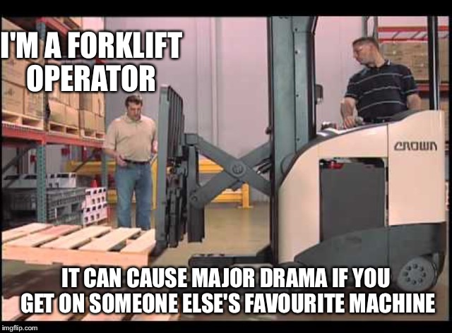 I'M A FORKLIFT OPERATOR IT CAN CAUSE MAJOR DRAMA IF YOU GET ON SOMEONE ELSE'S FAVOURITE MACHINE | made w/ Imgflip meme maker