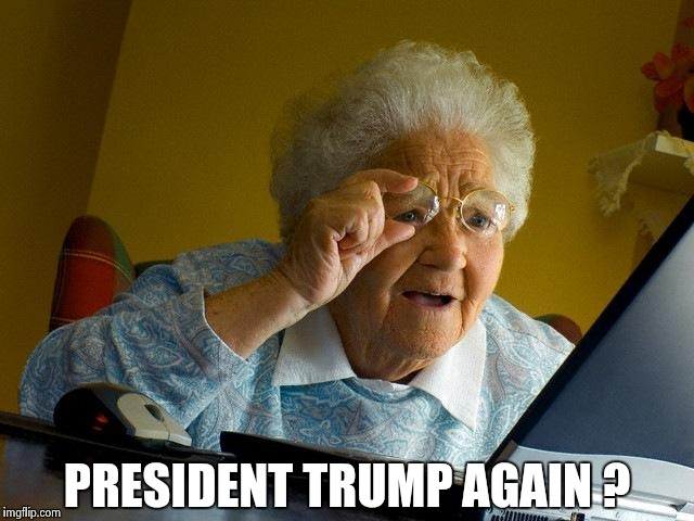 Grandma Finds The Internet Meme | PRESIDENT TRUMP AGAIN ? | image tagged in memes,grandma finds the internet | made w/ Imgflip meme maker