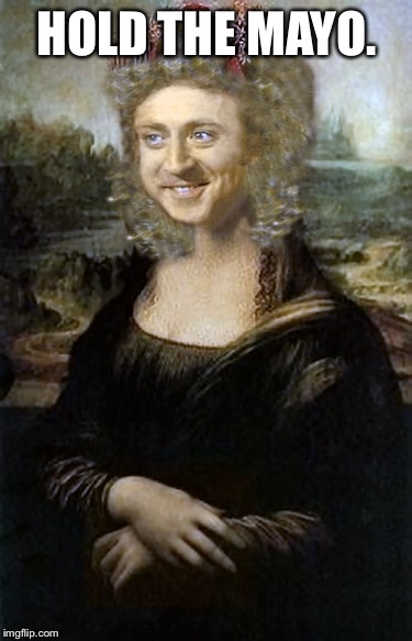 Willy Winona Lisa | HOLD THE MAYO. | image tagged in willy winona lisa | made w/ Imgflip meme maker