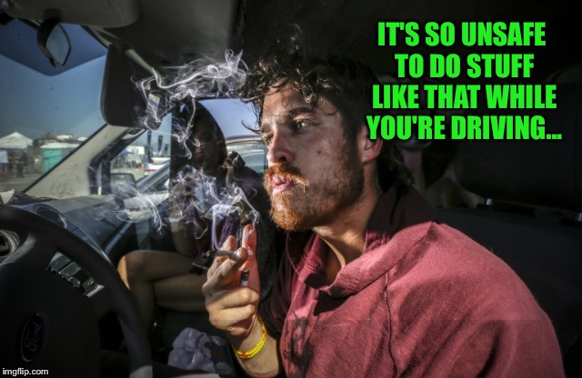 Stoner driving | IT'S SO UNSAFE TO DO STUFF LIKE THAT WHILE YOU'RE DRIVING... | image tagged in stoner driving | made w/ Imgflip meme maker