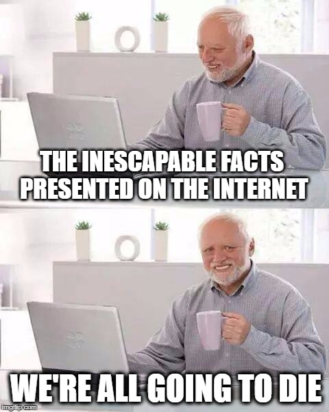 Painful Reality | THE INESCAPABLE FACTS PRESENTED ON THE INTERNET WE'RE ALL GOING TO DIE | image tagged in memes,hide the pain harold,collapse,geo-engineering,dying earth,death | made w/ Imgflip meme maker