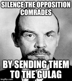 SILENCE THE OPPOSITION COMRADES BY SENDING THEM TO THE GULAG | made w/ Imgflip meme maker