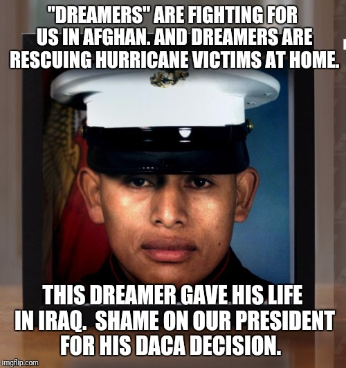 """DREAMERS"" ARE FIGHTING FOR US IN AFGHAN. AND DREAMERS ARE RESCUING HURRICANE VICTIMS AT HOME. THIS DREAMER GAVE HIS LIFE IN IRAQ.  SHAME ON 