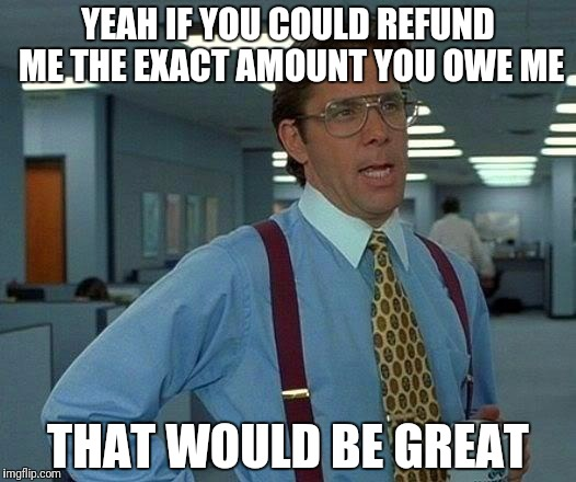 That Would Be Great Meme | YEAH IF YOU COULD REFUND ME THE EXACT AMOUNT YOU OWE ME THAT WOULD BE GREAT | image tagged in memes,that would be great | made w/ Imgflip meme maker