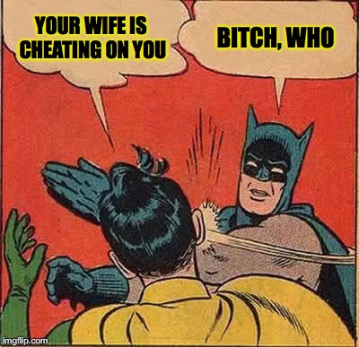 Batman Slapping Robin Meme | YOUR WIFE IS CHEATING ON YOU B**CH, WHO | image tagged in memes,batman slapping robin | made w/ Imgflip meme maker