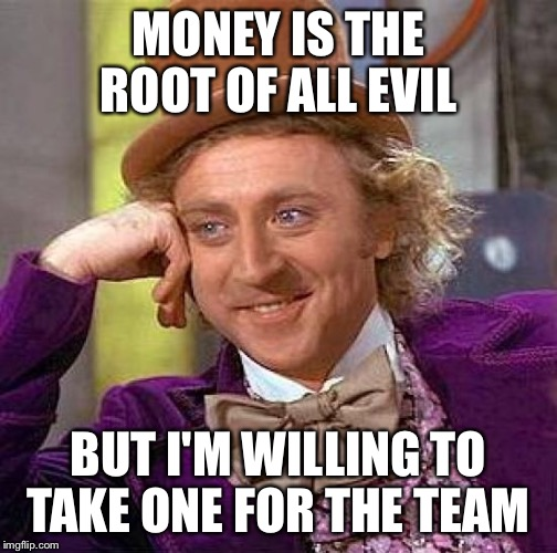 Creepy Condescending Wonka Meme | MONEY IS THE ROOT OF ALL EVIL BUT I'M WILLING TO TAKE ONE FOR THE TEAM | image tagged in memes,creepy condescending wonka | made w/ Imgflip meme maker