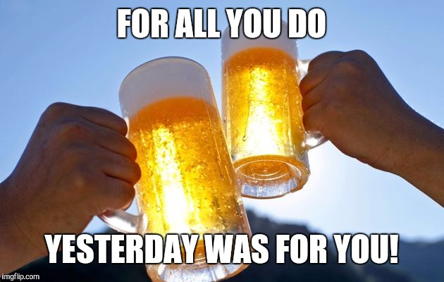Belated happy Labor Day | FOR ALL YOU DO YESTERDAY WAS FOR YOU! | image tagged in labor day | made w/ Imgflip meme maker