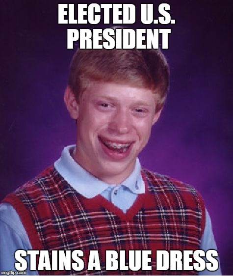 Bad Luck Brian blue dress | ELECTED U.S. PRESIDENT STAINS A BLUE DRESS | image tagged in memes,bad luck brian | made w/ Imgflip meme maker