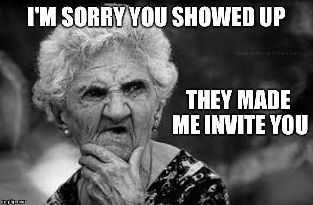 Thinking old woman | I'M SORRY YOU SHOWED UP THEY MADE ME INVITE YOU | image tagged in thinking old woman | made w/ Imgflip meme maker