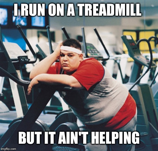 I RUN ON A TREADMILL BUT IT AIN'T HELPING | made w/ Imgflip meme maker