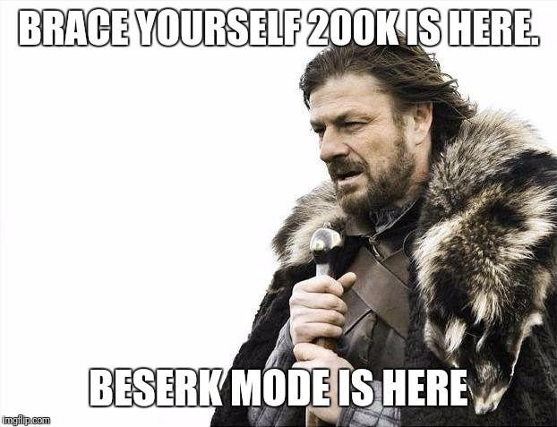 Thank you for the support! Beckett347, Deth_By_Dodo, GotHighMadeAMeme, trytobefunny, robroman, Jying ,isayisay, and Jessica_ | BRACE YOURSELF 200K IS HERE. BESERK MODE IS HERE | image tagged in memes,brace yourselves x is coming,200k | made w/ Imgflip meme maker