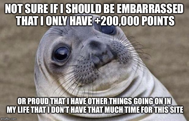 Awkward Moment Sealion Meme | NOT SURE IF I SHOULD BE EMBARRASSED THAT I ONLY HAVE +200,000 POINTS OR PROUD THAT I HAVE OTHER THINGS GOING ON IN MY LIFE THAT I DON'T HAVE | image tagged in memes,awkward moment sealion | made w/ Imgflip meme maker