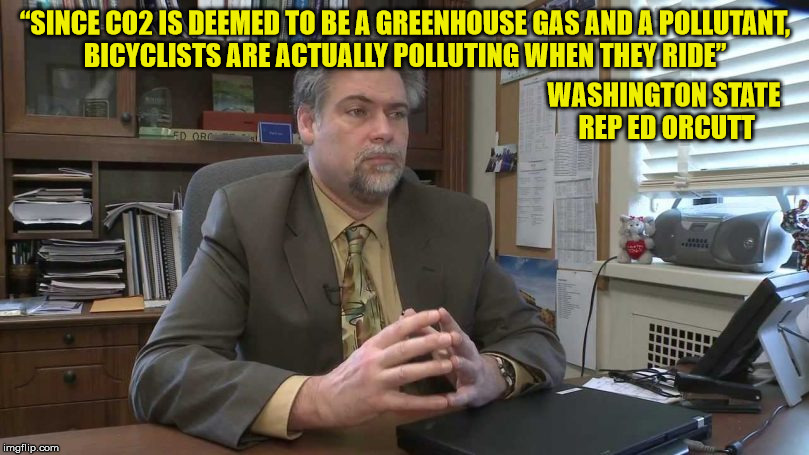 """SINCE CO2 IS DEEMED TO BE A GREENHOUSE GAS AND A POLLUTANT, BICYCLISTS ARE ACTUALLY POLLUTING WHEN THEY RIDE"" WASHINGTON STATE REP ED ORCUT 