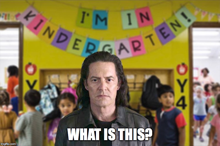 What is this? Kindergarten? | WHAT IS THIS? | image tagged in dale cooper,twin peaks,bad cooper,bad coop,kindergarten,twin peaks the return | made w/ Imgflip meme maker