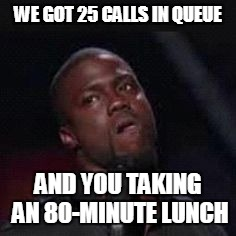 WE GOT 25 CALLS IN QUEUE AND YOU TAKING AN 80-MINUTE LUNCH | image tagged in dat face i make,call center | made w/ Imgflip meme maker