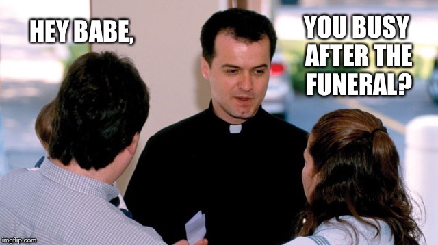 Priest asking a question | HEY BABE, YOU BUSY AFTER THE FUNERAL? | image tagged in priest asking a question | made w/ Imgflip meme maker