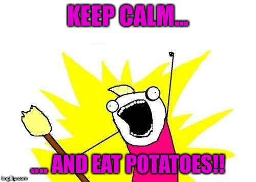 X All The Y Meme | KEEP CALM... .... AND EAT POTATOES!! | image tagged in memes,x all the y | made w/ Imgflip meme maker