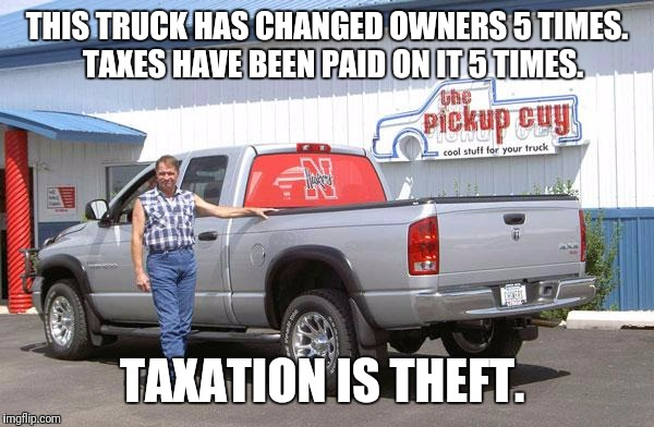 THIS TRUCK HAS CHANGED OWNERS 5 TIMES.  TAXES HAVE BEEN PAID ON IT 5 TIMES. TAXATION IS THEFT. | image tagged in dodge truck guy | made w/ Imgflip meme maker