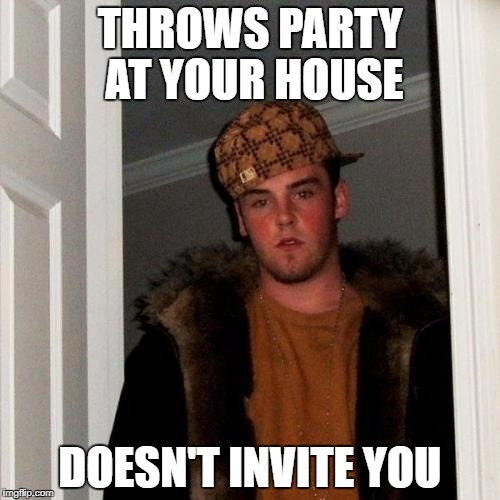 Scumbag Steve Meme | THROWS PARTY AT YOUR HOUSE DOESN'T INVITE YOU | image tagged in memes,scumbag steve | made w/ Imgflip meme maker