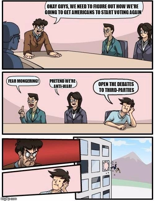 #OpenTheDebates | OKAY GUYS, WE NEED TO FIGURE OUT HOW WE'RE GOING TO GET AMERICANS TO START VOTING AGAIN FEAR MONGERING! PRETEND WE'RE ANTI-WAR! OPEN THE DEB | image tagged in memes,boardroom meeting suggestion,gary johnson,libertarian,green party | made w/ Imgflip meme maker