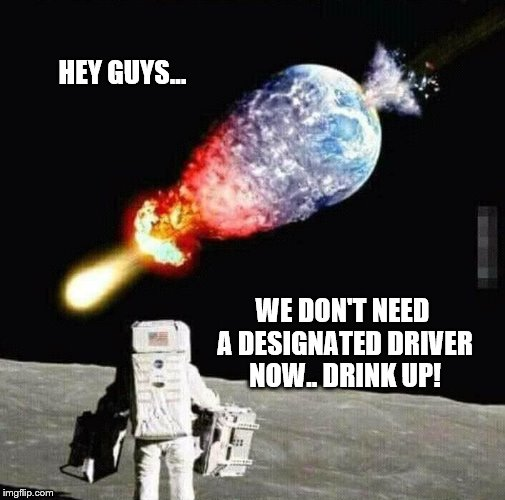 Designated Driver | HEY GUYS... WE DON'T NEED A DESIGNATED DRIVER NOW.. DRINK UP! | image tagged in designated driver,space meme,funny meme | made w/ Imgflip meme maker
