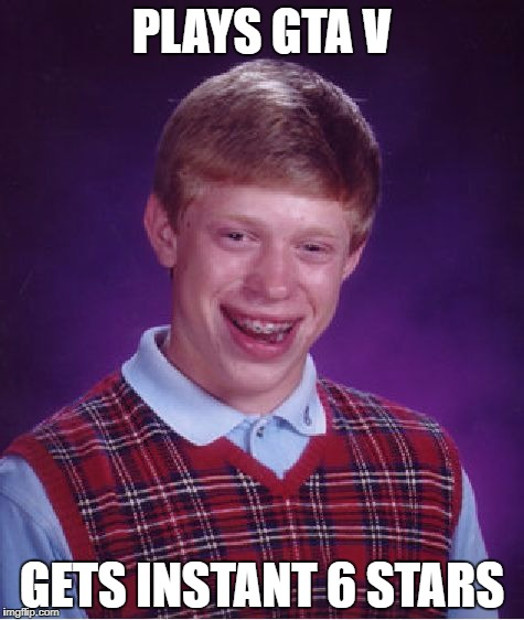 Bad Luck Brian Meme | PLAYS GTA V GETS INSTANT 6 STARS | image tagged in memes,bad luck brian | made w/ Imgflip meme maker