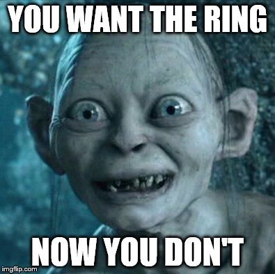 Gollum Meme | YOU WANT THE RING NOW YOU DON'T | image tagged in memes,gollum | made w/ Imgflip meme maker