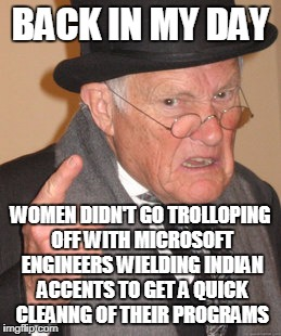 Back In My Day Meme | BACK IN MY DAY WOMEN DIDN'T GO TROLLOPING OFF WITH MICROSOFT ENGINEERS WIELDING INDIAN ACCENTS TO GET A QUICK CLEANNG OF THEIR PROGRAMS | image tagged in memes,back in my day | made w/ Imgflip meme maker