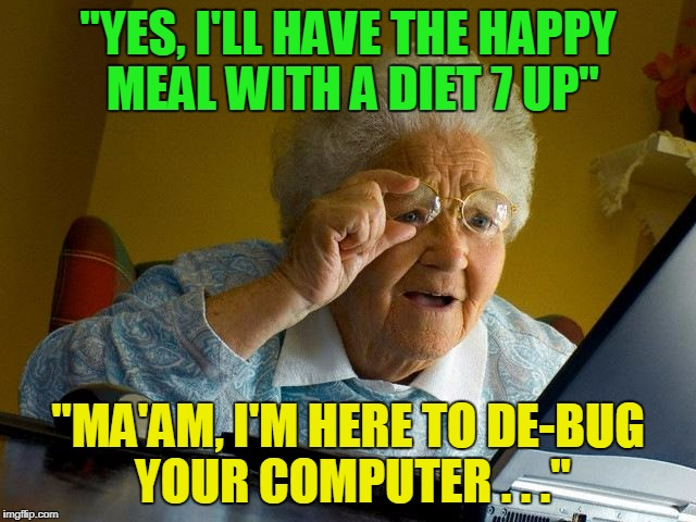"Grandma Finds The Internet Meme | ""YES, I'LL HAVE THE HAPPY MEAL WITH A DIET 7 UP"" ""MA'AM, I'M HERE TO DE-BUG YOUR COMPUTER . . ."" 