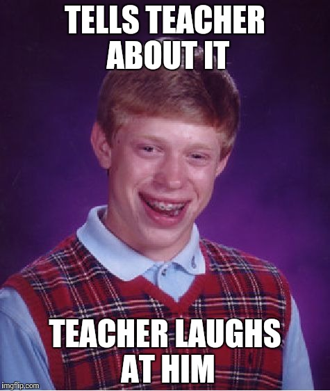 Bad Luck Brian Meme | TELLS TEACHER ABOUT IT TEACHER LAUGHS AT HIM | image tagged in memes,bad luck brian | made w/ Imgflip meme maker