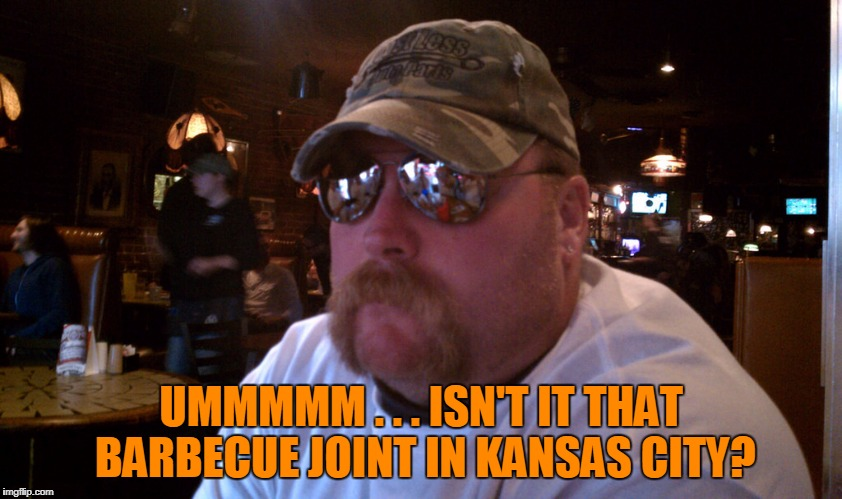 UMMMMM . . . ISN'T IT THAT BARBECUE JOINT IN KANSAS CITY? | made w/ Imgflip meme maker