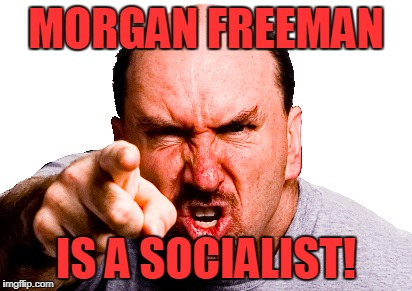 MORGAN FREEMAN IS A SOCIALIST! | made w/ Imgflip meme maker