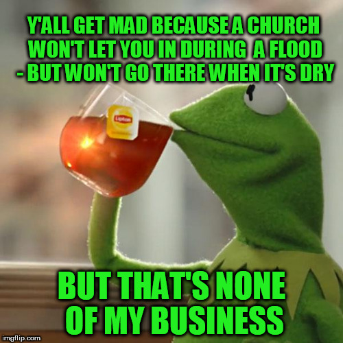 But Thats None Of My Business Meme | Y'ALL GET MAD BECAUSE A CHURCH WON'T LET YOU IN DURING  A FLOOD - BUT WON'T GO THERE WHEN IT'S DRY BUT THAT'S NONE OF MY BUSINESS | image tagged in memes,but thats none of my business,kermit the frog | made w/ Imgflip meme maker