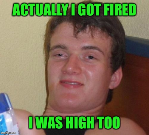 10 Guy Meme | ACTUALLY I GOT FIRED I WAS HIGH TOO | image tagged in memes,10 guy | made w/ Imgflip meme maker