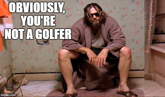 OBVIOUSLY, YOU'RE NOT A GOLFER | made w/ Imgflip meme maker