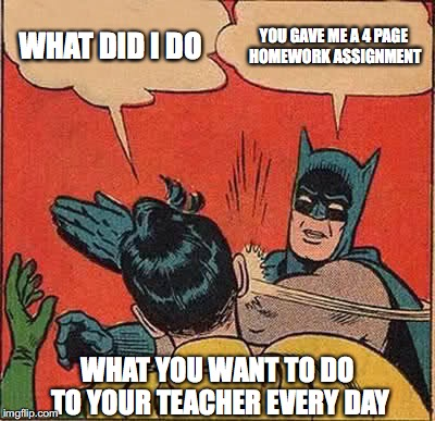 Batman Slapping Robin Meme | WHAT DID I DO YOU GAVE ME A 4 PAGE HOMEWORK ASSIGNMENT WHAT YOU WANT TO DO TO YOUR TEACHER EVERY DAY | image tagged in memes,batman slapping robin | made w/ Imgflip meme maker