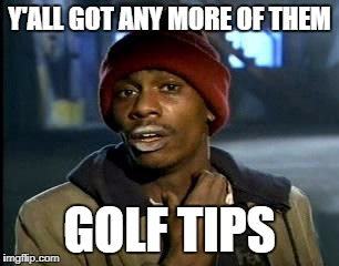 Y'all Got Any More Of That Meme | Y'ALL GOT ANY MORE OF THEM GOLF TIPS | image tagged in memes,yall got any more of | made w/ Imgflip meme maker