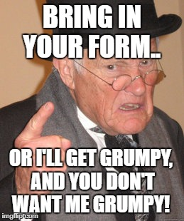 Back In My Day Meme | BRING IN YOUR FORM.. OR I'LL GET GRUMPY, AND YOU DON'T WANT ME GRUMPY! | image tagged in memes,back in my day | made w/ Imgflip meme maker