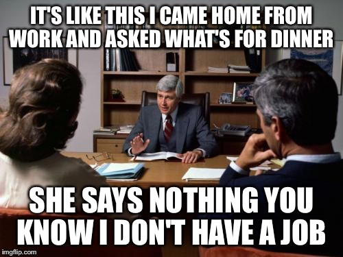Divorce attorney | IT'S LIKE THIS I CAME HOME FROM WORK AND ASKED WHAT'S FOR DINNER SHE SAYS NOTHING YOU KNOW I DON'T HAVE A JOB | image tagged in divorce attorney | made w/ Imgflip meme maker