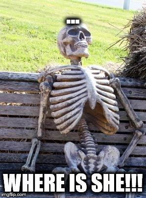 Waiting Skeleton Meme | ... WHERE IS SHE!!! | image tagged in memes,waiting skeleton | made w/ Imgflip meme maker