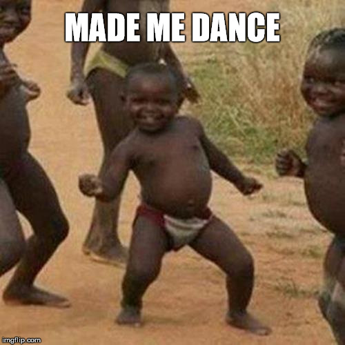 Third World Success Kid Meme | MADE ME DANCE | image tagged in memes,third world success kid | made w/ Imgflip meme maker