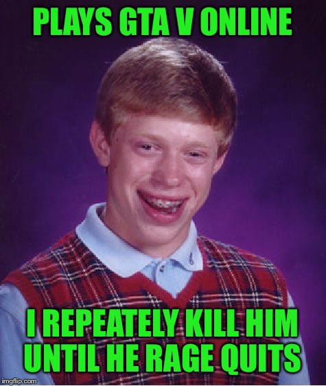 Bad Luck Brian Meme | PLAYS GTA V ONLINE I REPEATELY KILL HIM UNTIL HE RAGE QUITS | image tagged in memes,bad luck brian | made w/ Imgflip meme maker