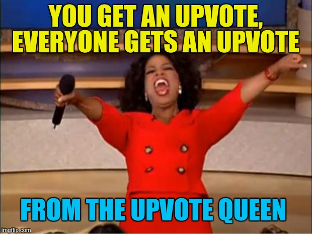 Everyone gets an upvote  | YOU GET AN UPVOTE, EVERYONE GETS AN UPVOTE FROM THE UPVOTE QUEEN | image tagged in memes,oprah you get a,upvote queen | made w/ Imgflip meme maker