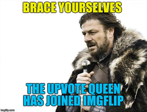 Users brace yourselves  | BRACE YOURSELVES THE UPVOTE QUEEN HAS JOINED IMGFLIP | image tagged in memes,brace yourselves x is coming,upvote queen | made w/ Imgflip meme maker