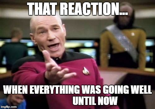 Picard Wtf Meme | THAT REACTION... WHEN EVERYTHING WAS GOING WELL                   UNTIL NOW | image tagged in memes,picard wtf | made w/ Imgflip meme maker