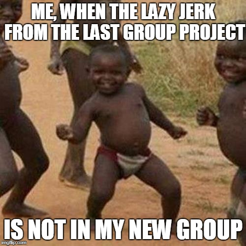 Third World Success Kid Meme | ME, WHEN THE LAZY JERK FROM THE LAST GROUP PROJECT IS NOT IN MY NEW GROUP | image tagged in memes,third world success kid | made w/ Imgflip meme maker
