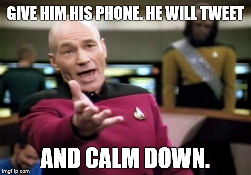 Picard Wtf Meme | GIVE HIM HIS PHONE. HE WILL TWEET AND CALM DOWN. | image tagged in memes,picard wtf | made w/ Imgflip meme maker